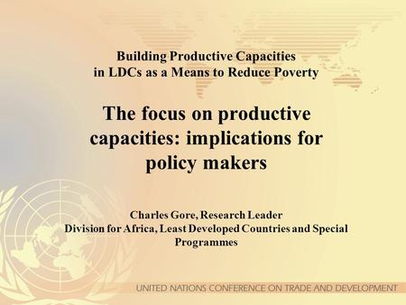 Building Productive Capacities in LDCs as a Means to Reduce Poverty The focus on productive capacities: implications for policy makers Charles Gore, Research.