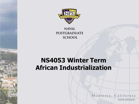 "NS4053 Winter Term African Industrialization. African Industrialization: Overview John Page, ""Africa's Failure to Industrialize: Bad Luck or Bad Policy,"""