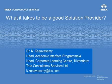 What it takes to be a good Solution Provider? Dr. K. Kesavasamy Head, Academic Interface Programme & Head, Corporate Learning Centre, Trivandrum Tata Consultancy.