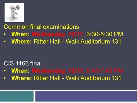 Common final examinations When: Wednesday, 12/11, 3:30-5:30 PM Where: Ritter Hall - Walk Auditorium 131 CIS 1166 final When: Wednesday, 12/11, 5:45-7:45.