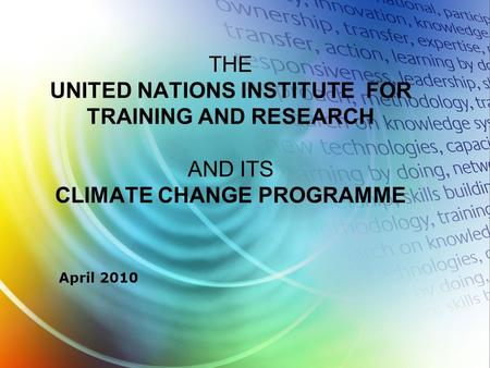 April 2010 THE UNITED NATIONS INSTITUTE FOR TRAINING AND RESEARCH AND ITS CLIMATE CHANGE PROGRAMME.