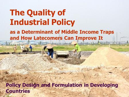 The Quality of Industrial Policy as a Determinant of Middle Income Traps and How Latecomers Can Improve It Policy Design and Formulation <strong>in</strong> Developing.