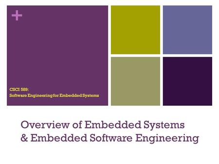 + Overview of Embedded Systems & Embedded Software Engineering CSCI 589: Software Engineering for Embedded Systems.