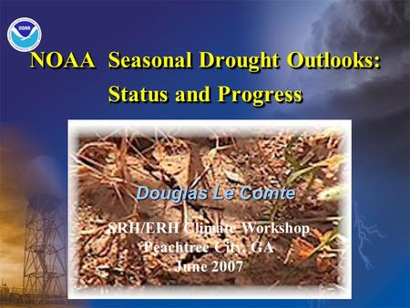 NOAA Seasonal Drought Outlooks: Status and Progress Douglas Le Comte SRH/ERH Climate Workshop Peachtree City, GA June 2007.