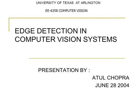 EDGE DETECTION IN COMPUTER VISION SYSTEMS PRESENTATION BY : ATUL CHOPRA JUNE 28 2004 EE-6358 COMPUTER VISION UNIVERSITY OF TEXAS AT ARLINGTON.