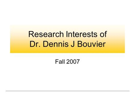 Research Interests of Dr. Dennis J Bouvier Fall 2007.