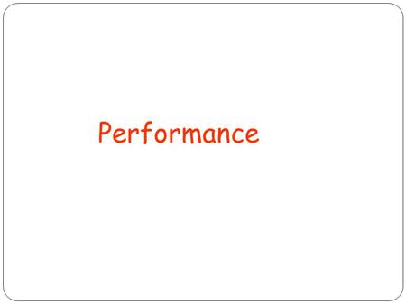 Performance. What is performance? How to measure performance? Performance metrics Performance evaluation Why does some hardware perform better than others.