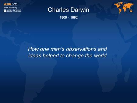 Charles Darwin 1809 - 1882 How one man's observations and ideas helped to change the world.