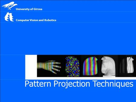 Pattern Projection Techniques Computer Vision <strong>and</strong> Robotics University of G iro na.