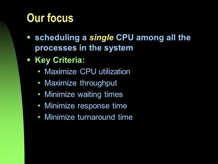 1 Our focus  scheduling a single CPU among all the processes in the system  Key Criteria: Maximize CPU utilization Maximize throughput Minimize waiting.