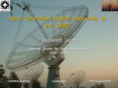 Next Generation Digital Back-ends at the GMRT Yashwant Gupta Yashwant Gupta National Centre for Radio Astrophysics Pune India CASPER meeting Cambridge.