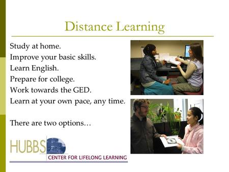 Distance Learning Study at home. Improve your basic skills. Learn English. Prepare for college. Work towards the GED. Learn at your own pace, any time.