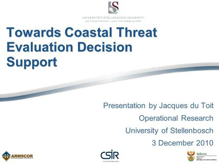 Towards Coastal Threat Evaluation Decision Support Presentation by Jacques du Toit Operational Research University of Stellenbosch 3 December 2010.