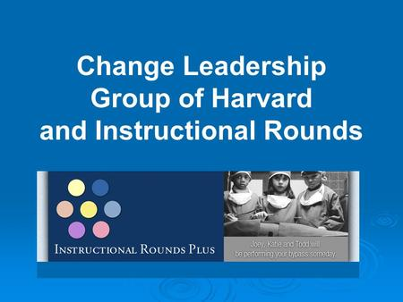 Change Leadership Group of Harvard and Instructional Rounds.