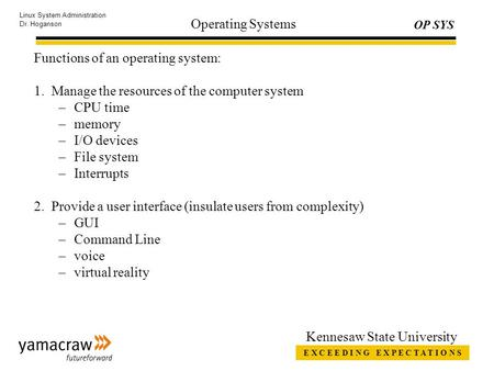 E X C E E D I N G E X P E C T A T I O N S OP SYS Linux System Administration Dr. Hoganson Kennesaw State University Operating Systems Functions of an operating.