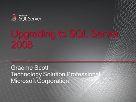 Upgrading to SQL Server 2008 Graeme Scott Technology Solution Professional Microsoft Corporation.