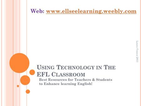 U SING T ECHNOLOGY IN T HE EFL C LASSROOM Best Resources for Teachers & Students to Enhance learning English! Web: www.ellseelearning.weebly.comwww.ellseelearning.weebly.com.
