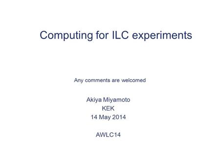 Computing for ILC experiments Akiya Miyamoto KEK 14 May 2014 AWLC14 Any comments are welcomed.