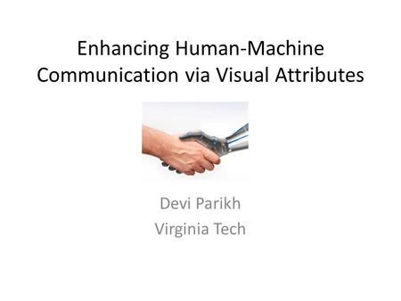 Enhancing Human-Machine Communication via Visual Attributes Devi Parikh Virginia Tech.
