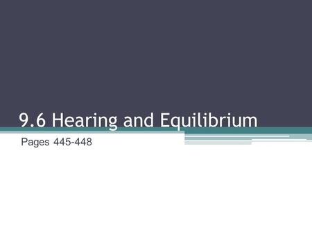 9.6 Hearing and Equilibrium Pages 445-448. The Ear Two separate functions: hearing and equilibrium Cilia: tiny hair cells that respond to mechanical stimuli.