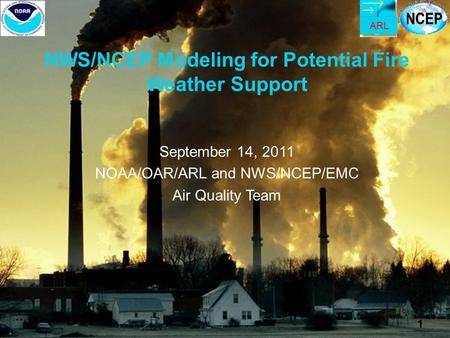 ARL 1 NWS/NCEP Modeling for Potential Fire Weather Support September 14, 2011 NOAA/OAR/ARL and NWS/NCEP/EMC Air Quality Team 1.