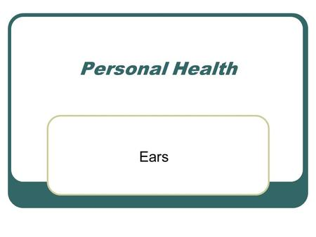 Personal Health Ears. Function A. Function of ears is to gather sensory information: 1. Sound waves for sense of hearing 2. Gravity and movement for sense.