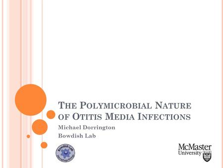 T HE P OLYMICROBIAL N ATURE OF O TITIS M EDIA I NFECTIONS Michael Dorrington Bowdish Lab.