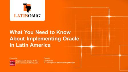 What You Need to Know About Implementing Oracle in Latin America Presenter: Cecilia Aceti IT Convergence Global Marketing Manager September 28-October.