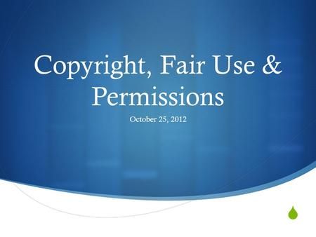  Copyright, Fair Use & Permissions October 25, 2012.