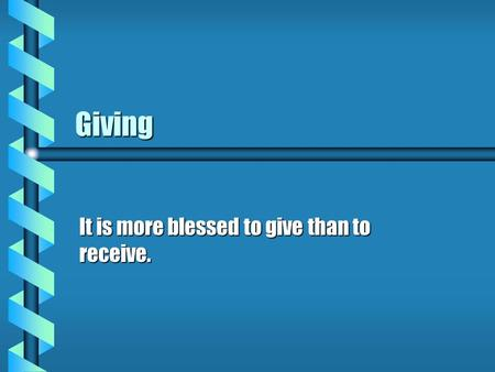 Giving It is more blessed to give than to receive.