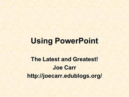 Using PowerPoint The Latest and Greatest! Joe Carr