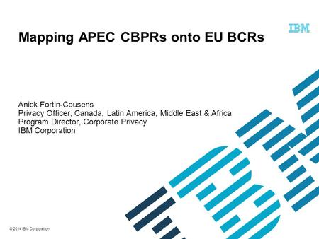 © 2014 IBM Corporation Mapping APEC CBPRs onto EU BCRs Anick Fortin-Cousens Privacy Officer, Canada, Latin America, Middle East & Africa Program Director,