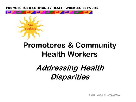 PROMOTORAS & COMMUNITY HEALTH WORKERS NETWORK Promotores & Community Health Workers Addressing Health Disparities © 2008 Visión Y Compromiso.