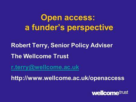 Open access: a funder's perspective Robert Terry, Senior Policy Adviser The Wellcome Trust