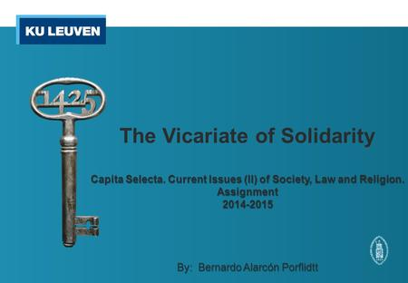 The Vicariate of Solidarity Capita Selecta. Current Issues (II) of Society, Law and Religion. Assignment2014-2015 By: Bernardo Alarcón Porflidtt.