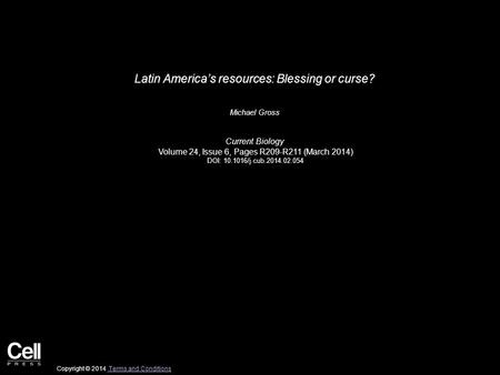 Latin America's resources: Blessing or curse? Michael Gross Current Biology Volume 24, Issue 6, Pages R209-R211 (March 2014) DOI: 10.1016/j.cub.2014.02.054.