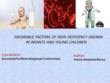 Coordinator: Associated Proffesor Marginean Cristina Oana Author : Grama Alexandra Bianca FAVORABLE FACTORS OF IRON DEFICIENCY ANEMIA IN INFANTS AND YOUNG.