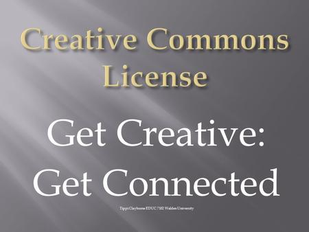 Get Creative: Get Connected Tippi Clayborne EDUC 7102 Walden University.