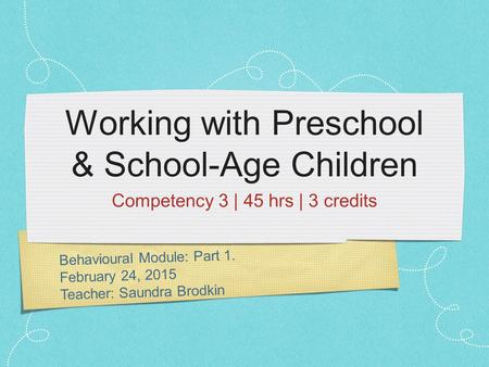 Behavioural Module: Part 1. February 24, 2015 Teacher: Saundra Brodkin Working with Preschool & School-Age Children Competency 3 | 45 hrs | 3 credits.