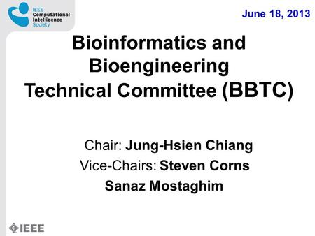 Bioinformatics and Bioengineering Technical Committee (BBTC) Chair: Jung-Hsien Chiang Vice-Chairs: Steven Corns Sanaz Mostaghim June 18, 2013.