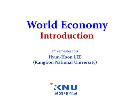 World Economy Introduction 2 nd semester 2015 Hyun-Hoon LEE (Kangwon National University)