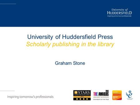 University of Huddersfield Press Scholarly publishing in the library Graham Stone.