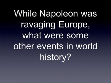 While Napoleon was ravaging Europe, what were some other events in world history?
