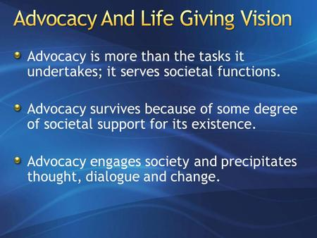 Advocacy is more than the tasks it undertakes; it serves societal functions. Advocacy survives because of some degree of societal support for its existence.