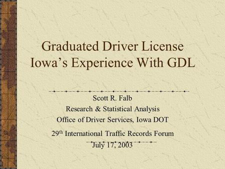 Graduated Driver License Iowa's Experience With GDL Scott R. Falb Research & Statistical Analysis Office of Driver Services, Iowa DOT 29 th International.