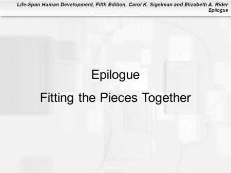 Life-Span Human Development, Fifth Edition, Carol K. Sigelman and Elizabeth A. Rider Epilogue Epilogue Fitting the Pieces Together.