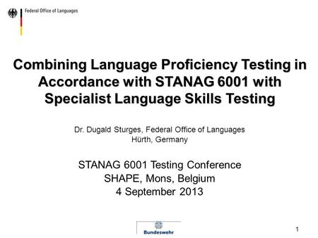1 Combining Language Proficiency Testing in Accordance with STANAG 6001 with Specialist Language Skills Testing Dr. Dugald Sturges, Federal Office of Languages.