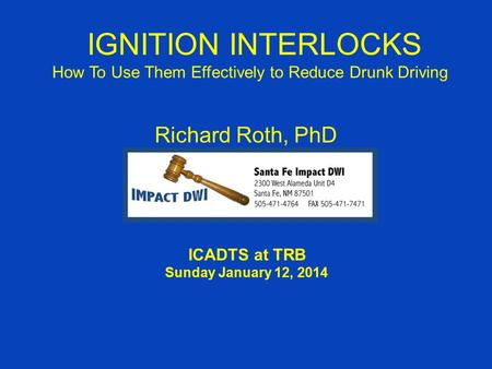 IGNITION INTERLOCKS How To Use Them Effectively to Reduce Drunk Driving Richard Roth, PhD ICADTS at TRB Sunday January 12, 2014.
