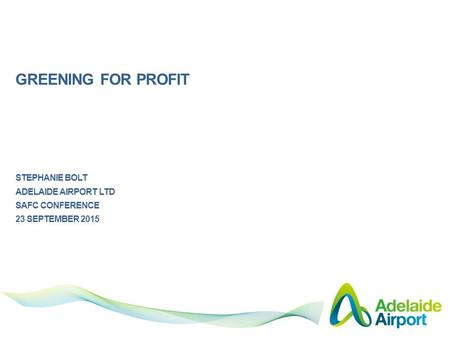 GREENING FOR PROFIT STEPHANIE BOLT ADELAIDE AIRPORT LTD SAFC CONFERENCE 23 SEPTEMBER 2015.