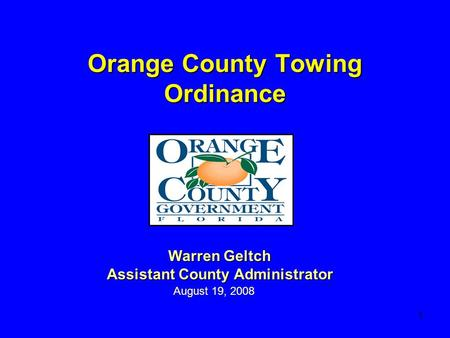 1 Orange County Towing Ordinance August 19, 2008 Warren Geltch Assistant County Administrator.